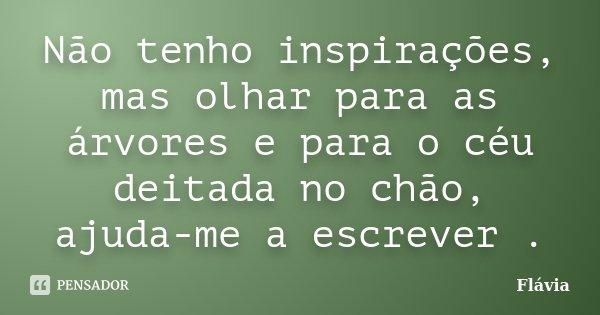 Não tenho inspirações, mas olhar para as árvores e para o céu deitada no chão, ajuda-me a escrever .... Frase de Flávia.