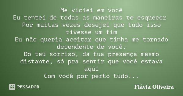 Me viciei em você Eu tentei de todas as maneiras te esquecer Por muitas vezes desejei que tudo isso tivesse um fim Eu não queria aceitar que tinha me tornado de... Frase de Flávia Oliveira.