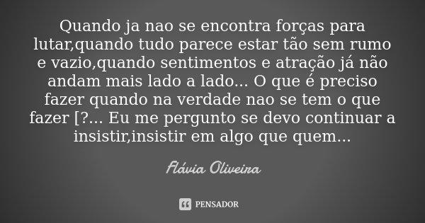 Quando ja nao se encontra forças para lutar,quando tudo parece estar tão sem rumo e vazio,quando sentimentos e atração já não andam mais lado a lado ... O que é... Frase de Flávia Oliveira.