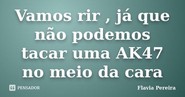 Vamos rir , já que não podemos tacar uma AK47 no meio da cara... Frase de Flavia Pereira.