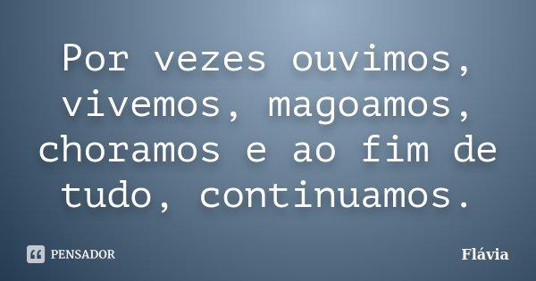 Por vezes ouvimos, vivemos, magoámos, choramos e ao fim de tudo, continuamos .... Frase de Flávia.