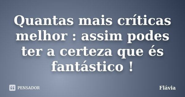 Quantas mais críticas melhor : assim podes ter a certeza que és fantástico !... Frase de Flávia.