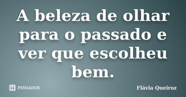 A beleza de olhar para o passado e ver que escolheu bem.... Frase de Flávia Queiroz.