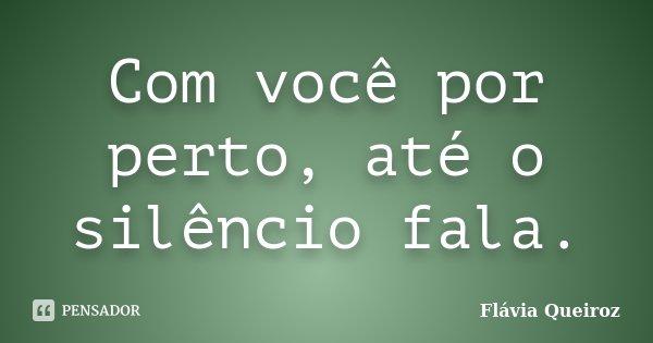 Com você por perto, até o silêncio fala.... Frase de Flávia Queiroz.