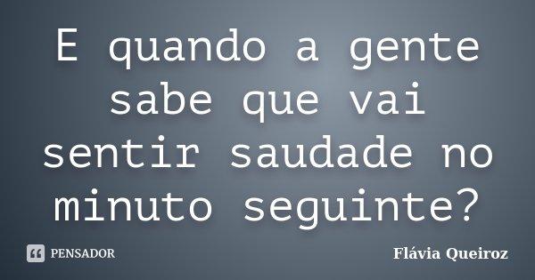 E quando a gente sabe que vai sentir saudade no minuto seguinte?... Frase de Flávia Queiroz.