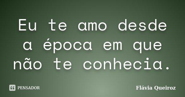 Eu te amo desde a época em que não te conhecia.... Frase de Flávia Queiroz.