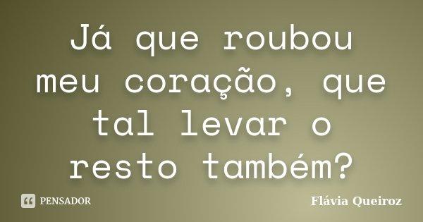 Já que roubou meu coração, que tal levar o resto também?... Frase de Flávia Queiroz.