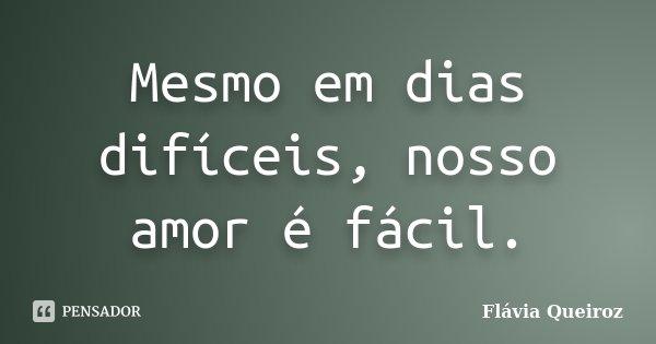 Mesmo em dias difíceis, nosso amor é fácil.... Frase de Flávia Queiroz.
