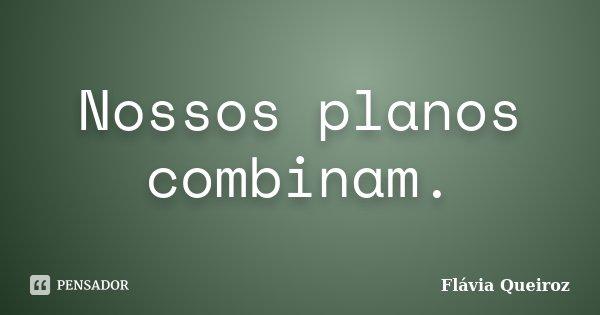 Nossos planos combinam.... Frase de Flávia Queiroz.