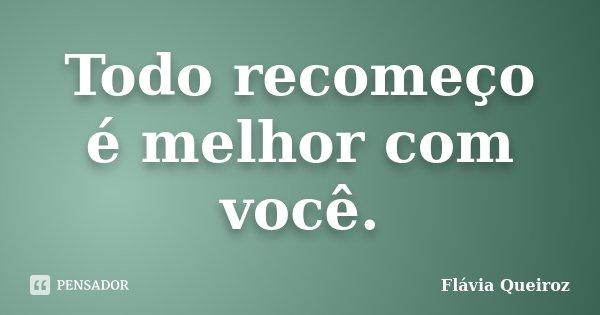 Todo recomeço é melhor com você.... Frase de Flávia Queiroz.
