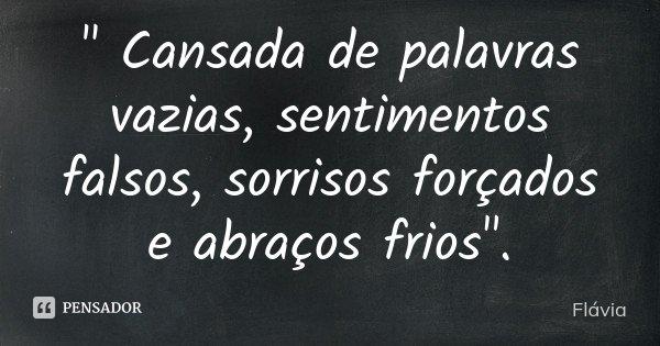 """"""" Cansada de palavras vazias, sentimentos falsos, sorrisos forçados e abraços frios"""".... Frase de Flávia."""