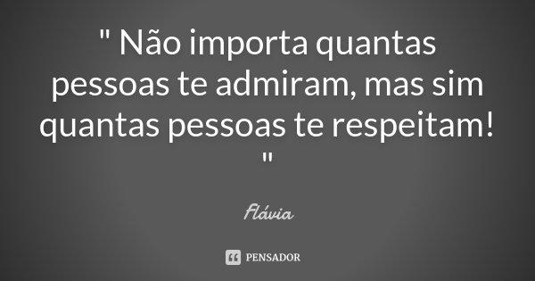 """"""" Não importa quantas pessoas te admiram, mas sim quantas pessoas te respeitam! """"... Frase de Flávia."""