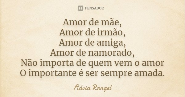 Amor de mãe, Amor de irmão, Amor de amiga, Amor de namorado, Não importa de quem vem o amor O importante é ser sempre amada.... Frase de Flávia Rangel.