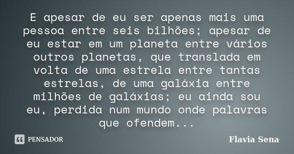 E apesar de eu ser apenas mais uma pessoa entre seis bilhões; apesar de eu estar em um planeta entre vários outros planetas, que translada em volta de uma estre... Frase de Flavia Sena.