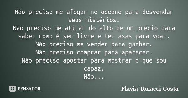 Não preciso me afogar no oceano para desvendar seus mistérios. Não preciso me atirar do alto de um prédio para saber como é ser livre e ter asas para voar. Não ... Frase de Flavia Tonacci Costa.