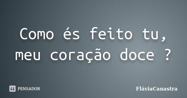 Como és feito tu, meu coração doce ?... Frase de FláviaCanastra.