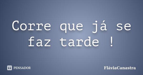 Corre que já se faz tarde !... Frase de FláviaCanastra.