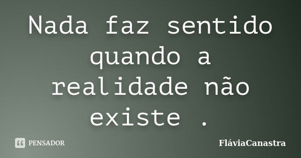 Nada faz sentido quando a realidade não existe .... Frase de FláviaCanastra.