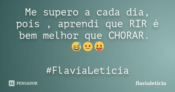 Me supero a cada dia, pois , aprendi que RIR é bem melhor que CHORAR. 😅😐😛 #FlaviaLeticia... Frase de FlaviaLeticia.