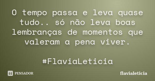 O tempo passa e leva quase tudo.. só não leva boas lembranças de momentos que valeram a pena viver. #FlaviaLeticia... Frase de flavialeticia.