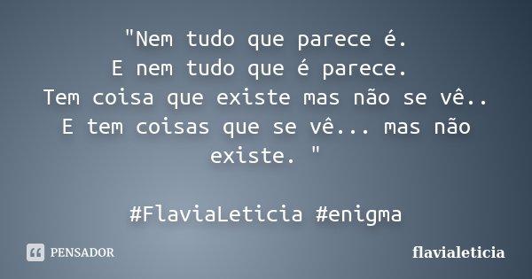 """""""Nem tudo que parece é. E nem tudo que é parece. Tem coisa que existe mas não se vê.. E tem coisas que se vê... mas não existe. """" #FlaviaLeticia #enig... Frase de flavialeticia."""