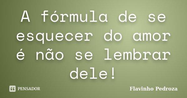 A fórmula de se esquecer do amor é não se lembrar dele!... Frase de Flavinho Pedroza.