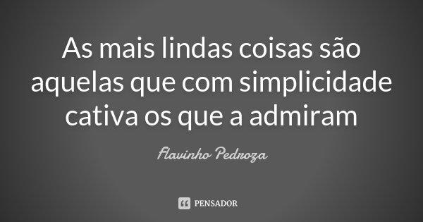 As mais lindas coisas são aquelas que com simplicidade cativa os que a admiram... Frase de Flavinho Pedroza.