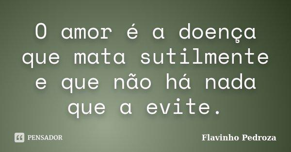 O amor é a doença que mata sutilmente e que não há nada que a evite.... Frase de Flavinho Pedroza.