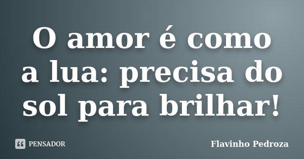 O amor é como a lua: precisa do sol para brilhar!... Frase de Flavinho Pedroza.
