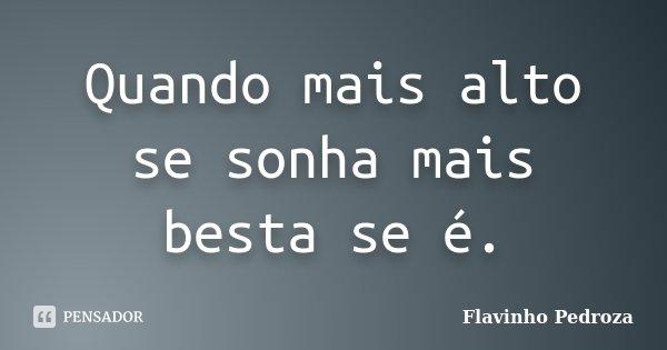 Quando mais alto se sonha mais besta se é.... Frase de Flavinho Pedroza.