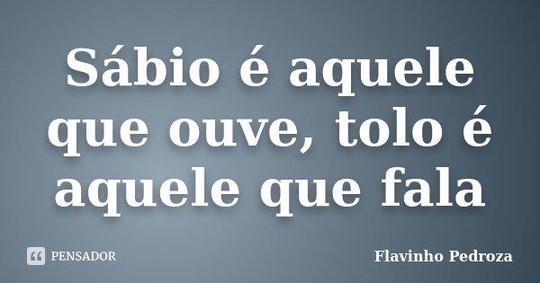 Sábio é aquele que ouve, tolo é aquele que fala... Frase de Flavinho Pedroza.
