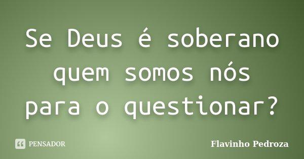 Se Deus é soberano quem somos nós para o questionar?... Frase de Flavinho Pedroza.