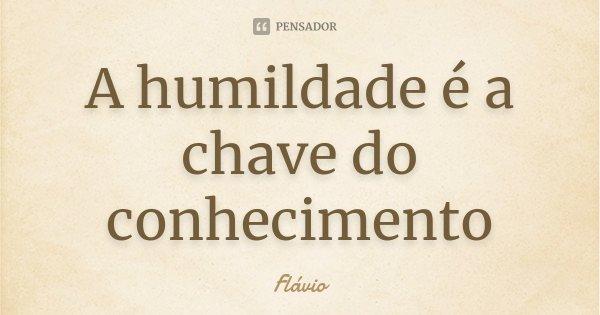 A humildade é a chave do conhecimento... Frase de Flávio.