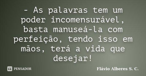 - As palavras tem um poder incomensurável, basta manuseá-la com perfeição, tendo isso em mãos, terá a vida que desejar!... Frase de Flávio Alberes S. C..