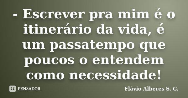 - Escrever pra mim é o itinerário da vida, é um passatempo que poucos o entendem como necessidade!... Frase de Flávio Alberes S. C..