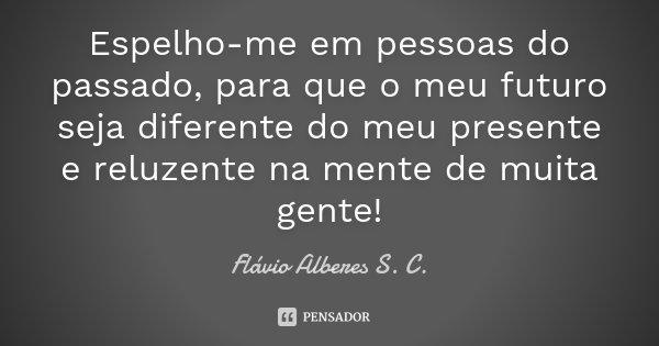 Espelho-me em pessoas do passado, para que o meu futuro seja diferente do meu presente e reluzente na mente de muita gente!... Frase de Flávio Alberes S. C..