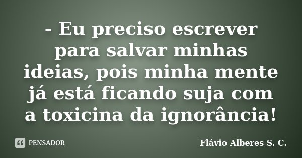 - Eu preciso escrever para salvar minhas ideias, pois minha mente já está ficando suja com a toxicina da ignorância!... Frase de Flávio Alberes S. C..