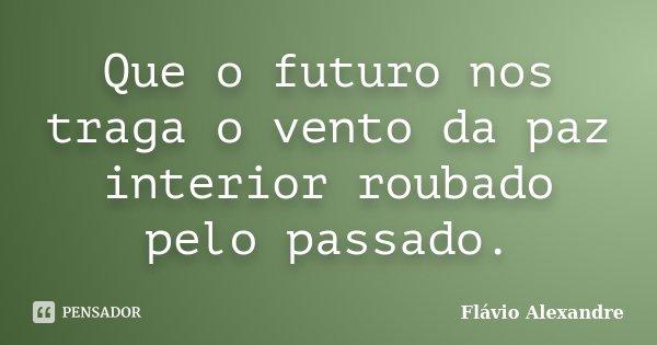 Que o futuro nos traga o vento da paz interior roubado pelo passado.... Frase de Flávio Alexandre.