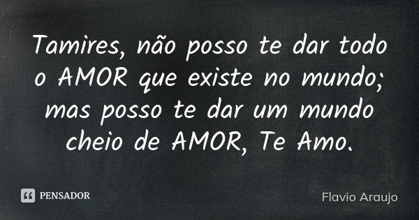 Tamires, não posso te dar todo o AMOR que existe no mundo; mas posso te dar um mundo cheio de AMOR, Te Amo.... Frase de Flavio Araujo.