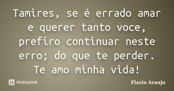 Tamires, se é errado amar e querer tanto voce, prefiro continuar neste erro; do que te perder. Te amo minha vida!... Frase de Flavio Araujo.
