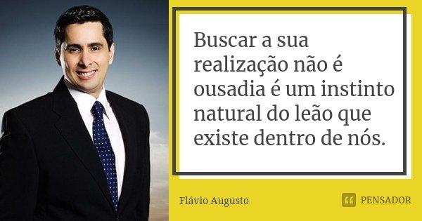 Buscar a sua realização não é ousadia é um instinto natural do leão que existe dentro de nós.... Frase de Flavio Augusto.