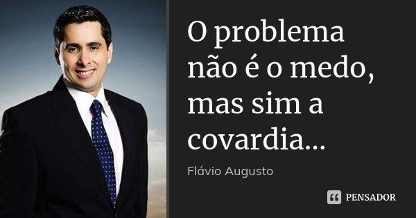 O problema não é o medo, mas sim a covardia...... Frase de Flávio Augusto.
