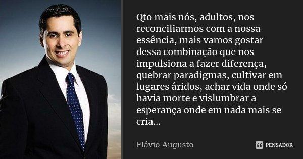 Qto mais nós, adultos, nos reconciliarmos com a nossa essência, mais vamos gostar dessa combinação que nos impulsiona a fazer diferença, quebrar paradigmas, cul... Frase de Flávio Augusto.