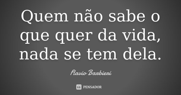 Quem não sabe o que quer da vida, nada se tem dela.... Frase de Flavio Barbieri.