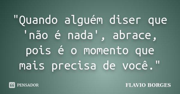 """""""Quando alguém diser que 'não é nada', abrace, pois é o momento que mais precisa de você.""""... Frase de Flávio Borges."""