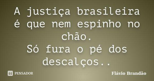 A justiça brasileira é que nem espinho no chão. Só fura o pé dos descalços..... Frase de Flávio Brandão.