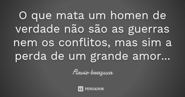 O que mata um homen de verdade não são as guerras nem os conflitos, mas sim a perda de um grande amor...... Frase de Flavio brazuca.