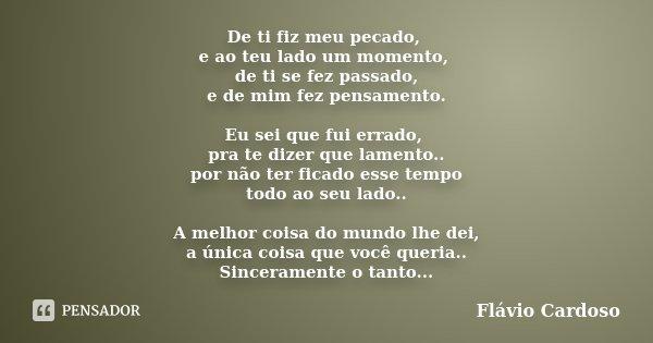 De ti fiz meu pecado, e ao teu lado um momento, de ti se fez passado, e de mim fez pensamento. Eu sei que fui errado, pra te dizer que lamento.. por não ter fic... Frase de Flávio Cardoso.