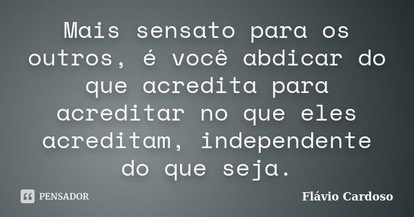 Mais sensato para os outros, é você abdicar do que acredita para acreditar no que eles acreditam, independente do que seja.... Frase de Flávio Cardoso.
