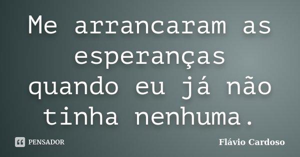 Me arrancaram as esperanças quando eu já não tinha nenhuma.... Frase de Flávio Cardoso.